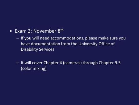 Exam 2: November 8 th –If you will need accommodations, please make sure you have documentation from the University Office of Disability Services –It will.