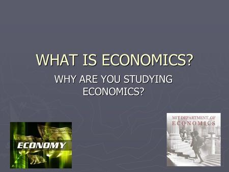 WHAT IS ECONOMICS? WHY ARE YOU STUDYING ECONOMICS?