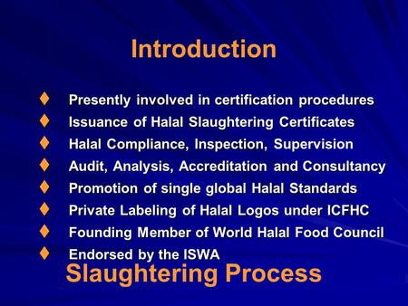 Introduction  Presently involved in certification procedures  Issuance of Halal Slaughtering Certificates  Halal Compliance, Inspection,  Halal Compliance,