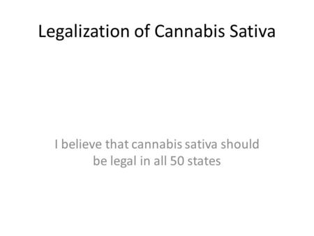 Legalization of Cannabis Sativa I believe that cannabis sativa should be legal in all 50 states.