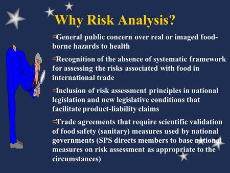Why Risk Analysis?  General public concern over real or imaged food- borne hazards to health  Recognition of the absence of systematic framework for.