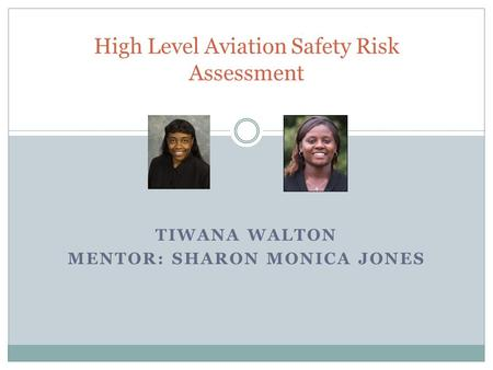 TIWANA WALTON MENTOR: SHARON MONICA JONES High Level Aviation Safety Risk Assessment.