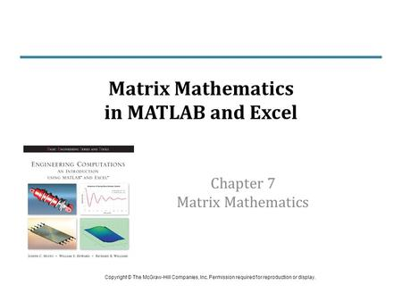 Chapter 7 Matrix Mathematics Matrix Mathematics in MATLAB and Excel Copyright © The McGraw-Hill Companies, Inc. Permission required for reproduction or.