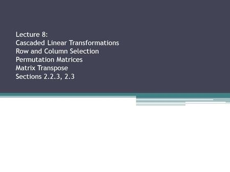 Lecture 8: Cascaded Linear Transformations Row and Column Selection Permutation Matrices Matrix Transpose Sections 2.2.3, 2.3.