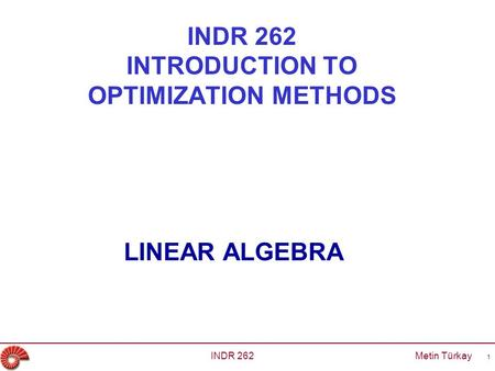 INDR 262 INTRODUCTION TO OPTIMIZATION METHODS LINEAR ALGEBRA INDR 262 Metin Türkay 1.