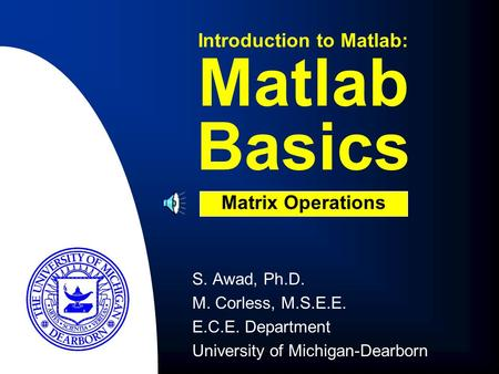 S. Awad, Ph.D. M. Corless, M.S.E.E. E.C.E. Department University of Michigan-Dearborn Matlab Basics Introduction to Matlab: Matrix Operations.