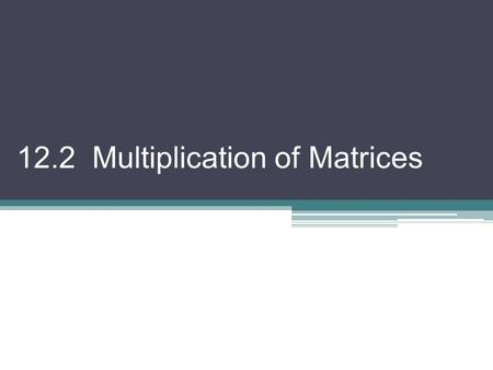 12.2 Multiplication of Matrices. Matrix Multiplication The product of two matrices, A m×p and B p×n, is the matrix AB with dimensions m × n. Any element.