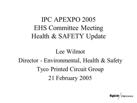 1 IPC APEXPO 2005 EHS Committee Meeting Health & SAFETY Update Lee Wilmot Director - Environmental, Health & Safety Tyco Printed Circuit Group 21 February.