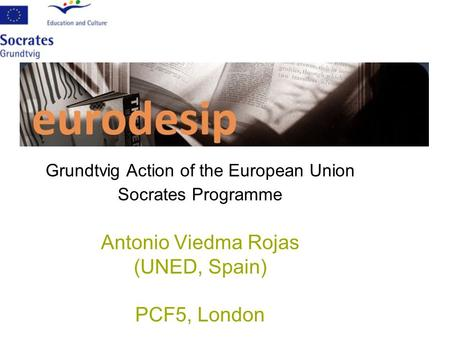 Grundtvig Action of the European Union Socrates Programme Antonio Viedma Rojas (UNED, Spain) PCF5, London.