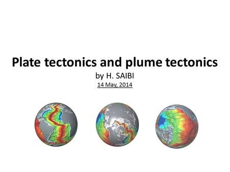 Plate tectonics and plume tectonics by H. SAIBI 14 May, 2014.