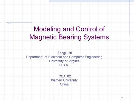 1 Modeling and Control of Magnetic Bearing Systems Zongli Lin Department of Electrical and Computer Engineering University of Virginia U.S.A. ICCA '02.