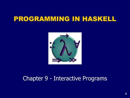 0 PROGRAMMING IN HASKELL Chapter 9 - Interactive Programs.