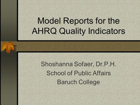 Model Reports for the AHRQ Quality Indicators Shoshanna Sofaer, Dr.P.H. School of Public Affairs Baruch College.