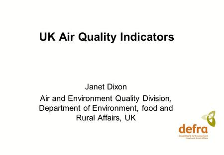 UK Air Quality Indicators Janet Dixon Air and Environment Quality Division, Department of Environment, food and Rural Affairs, UK.