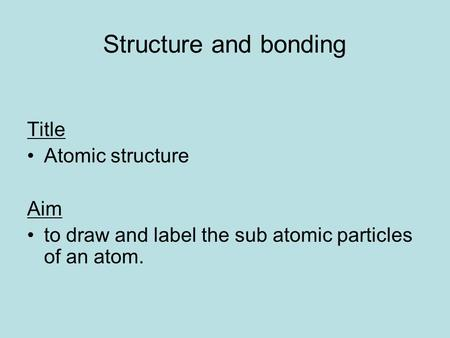 Structure and bonding Title Atomic structure Aim to draw and label the sub atomic particles of an atom.