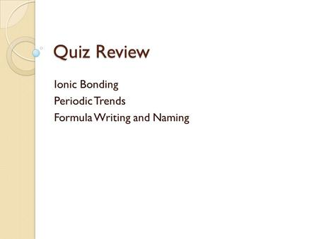 Quiz Review Ionic Bonding Periodic Trends Formula Writing and Naming.