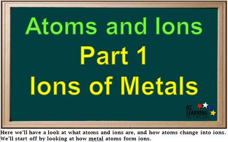 Here we'll have a look at what atoms and ions are, and how atoms change into ions. We'll start off by looking at how metal atoms form ions.