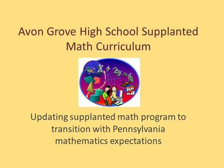 Avon Grove High School Supplanted Math Curriculum Updating supplanted math program to transition with Pennsylvania mathematics expectations.