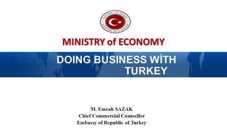 MINISTRY of ECONOMY DOING BUSINESS WİTH TURKEY M. Emrah SAZAK Chief Commercial Counsellor Embassy of Republic of Turkey.