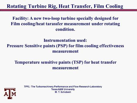 TPFL: The Turbomachinery Performance and Flow Research Laboratory Texas A&M University M. T. Schobeiri Rotating Turbine Rig, Heat Transfer, Film Cooling.