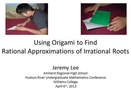 Using Origami to Find Rational Approximations of Irrational Roots Jeremy Lee Amherst Regional High School Hudson River Undergraduate Mathematics Conference.