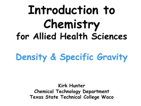 Introduction to Chemistry for Allied Health Sciences Density & Specific Gravity Kirk Hunter Chemical Technology Department Texas State Technical College.