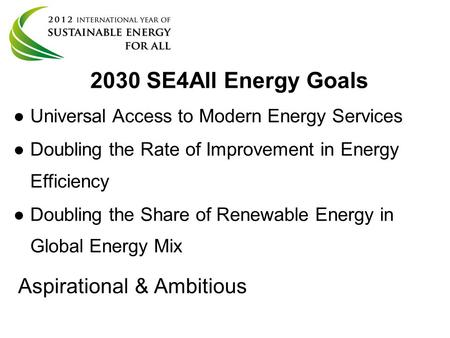 2030 SE4All Energy Goals ● ●Universal Access to Modern Energy Services ● ●Doubling the Rate of Improvement in Energy Efficiency ● ●Doubling the Share of.