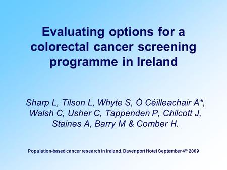 Evaluating options for a colorectal cancer screening programme in Ireland Sharp L, Tilson L, Whyte S, Ó Céilleachair A*, Walsh C, Usher C, Tappenden P,