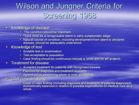 Wilson and Jungner Criteria for Screening 1968  Knowledge of disease:  The condition should be important.  There must be a recognisable latent or early.