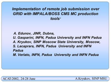 Implementation of remote job submission over GRID with IMPALA/BOSS CMS MC production tools * A. Edunov, JINR, Dubna, U. Gasparini, INFN, Padua University.