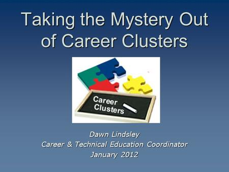 Taking the Mystery Out of Career Clusters Dawn Lindsley Career & Technical Education Coordinator January 2012.