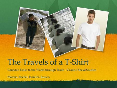 The Travels of a T-Shirt Canada's Links to the World through Trade – Grade 6 Social Studies Marsha, Rachel, Jennifer, Jessica.