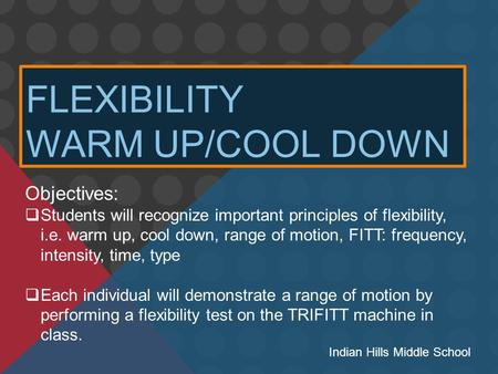 FLEXIBILITY WARM UP/COOL DOWN Objectives:  Students will recognize important principles of flexibility, i.e. warm up, cool down, range of motion, FITT: