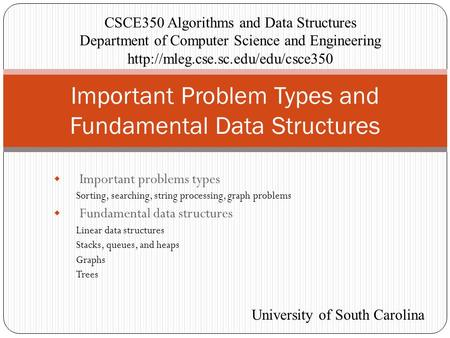  Important problems types Sorting, searching, string processing, graph problems  Fundamental data structures Linear data structures Stacks, queues, and.