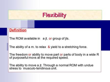 Flexibility Definition The ROM available in a jt. or group of jts. The ability of a m. to relax & yield to a stretching force. The freedom or ability to.