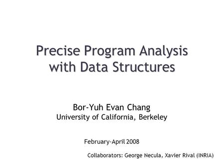 Precise Program Analysis with Data Structures Collaborators: George Necula, Xavier Rival (INRIA) Bor-Yuh Evan Chang University of California, Berkeley.
