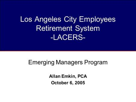Los Angeles City Employees Retirement System -LACERS- Emerging Managers Program Allan Emkin, PCA October 6, 2005.