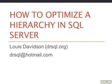 HOW TO OPTIMIZE A HIERARCHY IN SQL SERVER Louis Davidson (drsql.org)