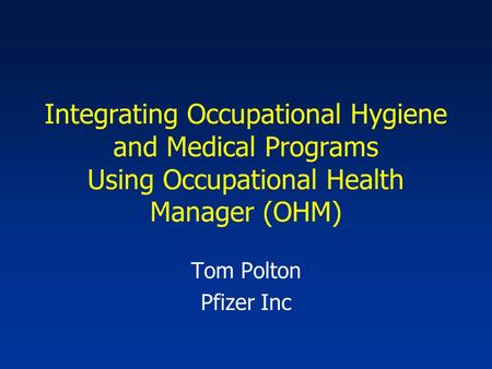 Integrating Occupational Hygiene and Medical Programs Using Occupational Health Manager (OHM) Tom Polton Pfizer Inc.