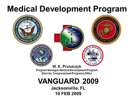 Medical Development Program W. K. Prusaczyk Program Manager, Medical Development Program Director, Congressional Programs Office VANGUARD 2009 Jacksonville,