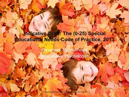 Indicative Draft: The (0-25) Special Educational Needs Code of Practice, 2013 Paramjeet Singh Bhogal Educational Psychologist 1 Paramjeet Singh Bhogal.