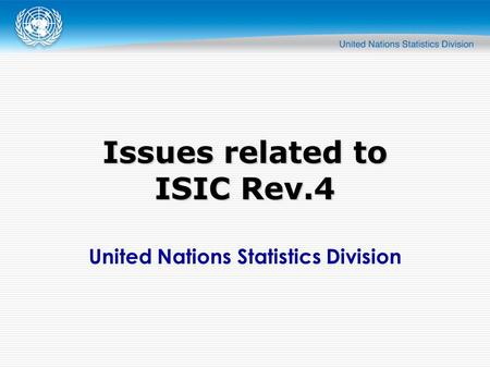 United Nations Statistics Division Issues related to ISIC Rev.4.