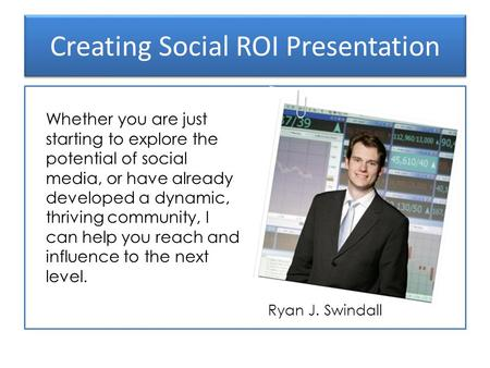 Creating Social ROI Presentation Ryan J. Swindall Whether you are just starting to explore the potential of social media, or have already developed a dynamic,