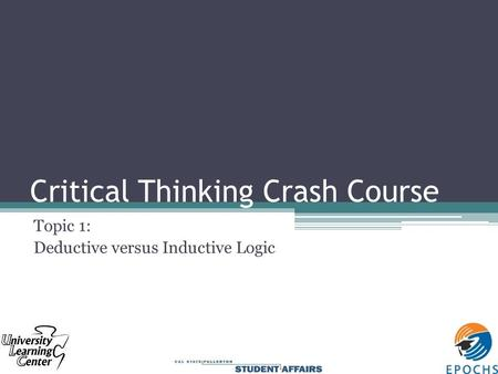 Critical Thinking Crash Course Topic 1: Deductive versus Inductive Logic.