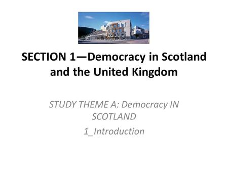 SECTION 1—Democracy in Scotland and the United Kingdom STUDY THEME A: Democracy IN SCOTLAND 1_Introduction.