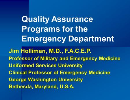 Quality Assurance Programs for the Emergency Department Jim Holliman, M.D., F.A.C.E.P. Professor of Military and Emergency Medicine Uniformed Services.