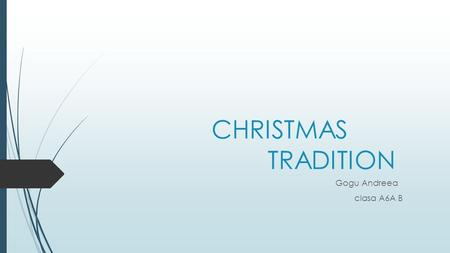 CHRISTMAS TRADITION Gogu Andreea clasa A6A B. WHAT IS Christmas means?  Christmas (Old English: Crīstesmæsse, meaning Christ's Mass) is an annual commemoration.