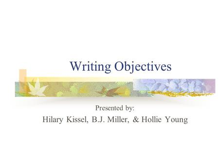 Writing Objectives Presented by: Hilary Kissel, B.J. Miller, & Hollie Young.