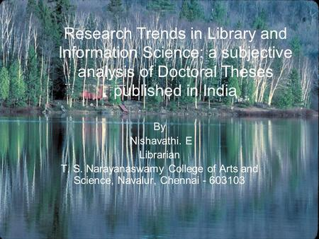 Research Trends in Library and Information Science: a subjective analysis of Doctoral Theses published in India By Nishavathi. E Librarian T. S. Narayanaswamy.