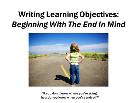 Writing Learning Objectives: Beginning With The End In Mind